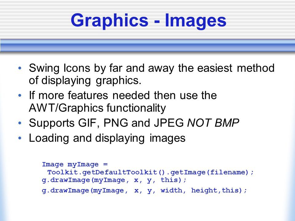 Graphics - Images Swing Icons by far and away the easiest method of displaying graphics. If more features needed then use the AWT/Graphics functionali