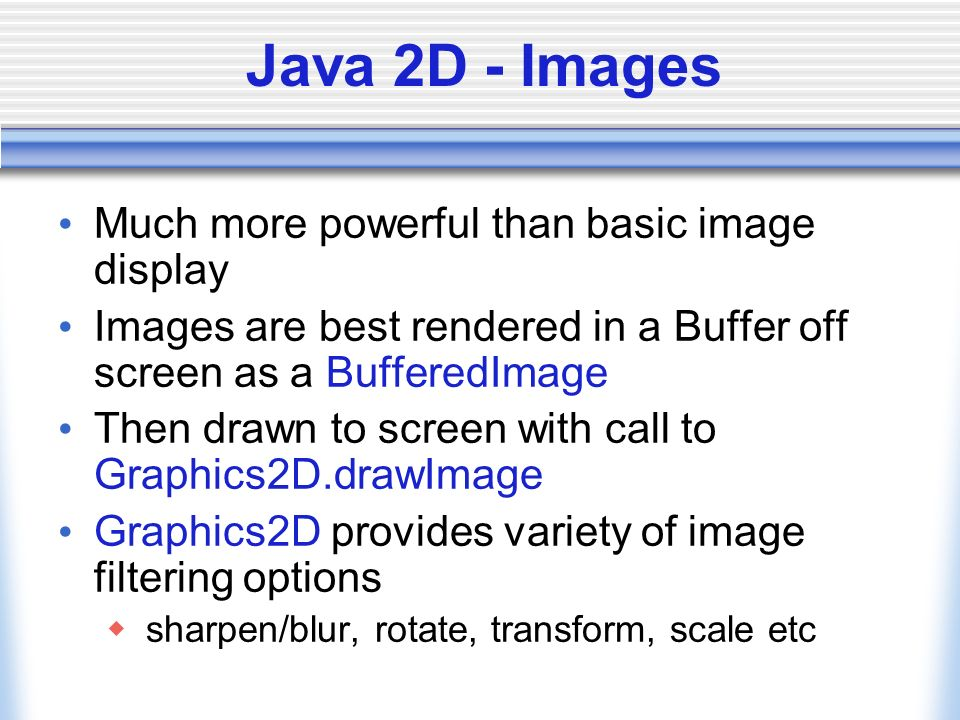 Java 2D - Images Much more powerful than basic image display Images are best rendered in a Buffer off screen as a BufferedImage Then drawn to screen w