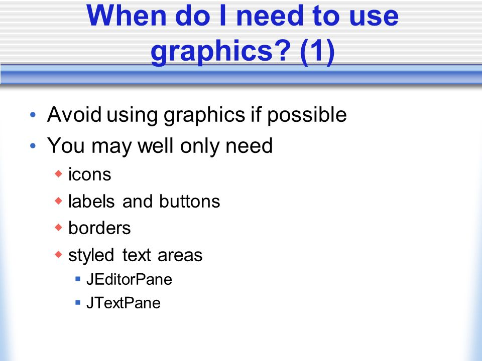 When do I need to use graphics? (1) Avoid using graphics if possible You may well only need icons labels and buttons borders styled text areas JEditor