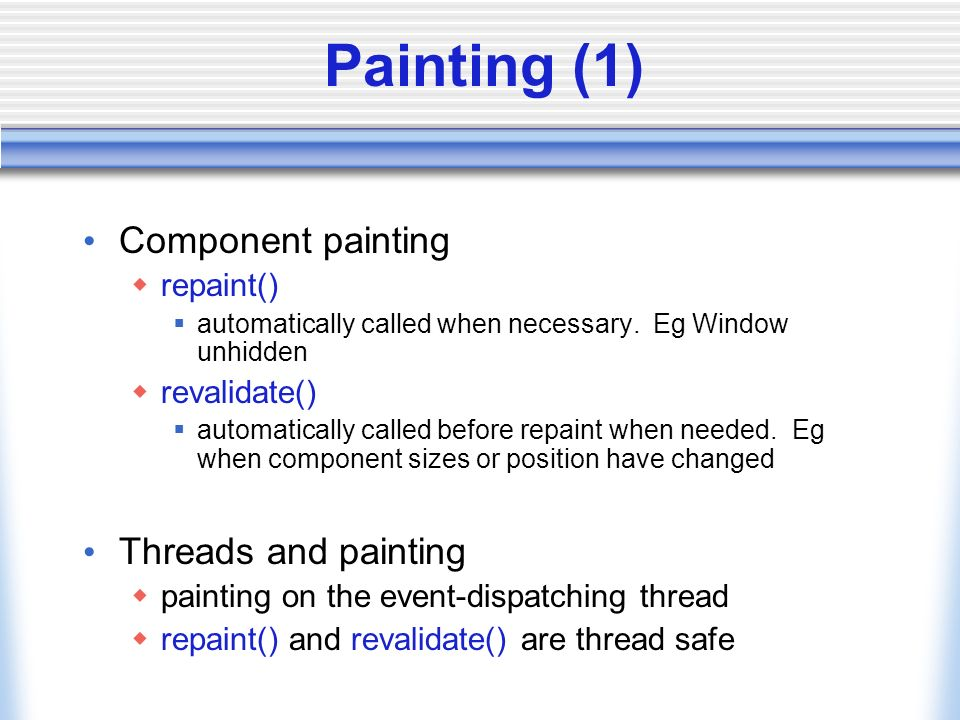 Painting (1) Component painting repaint() automatically called when necessary. Eg Window unhidden revalidate() automatically called before repaint whe