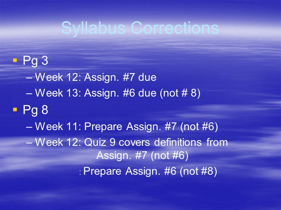 Syllabus Corrections Pg 3 – –Week 12: Assign. #7 due – –Week 13: Assign. #6 due (not # 8) Pg 8 – –Week 11: Prepare Assign. #7 (not #6) – –Week 12: Qui