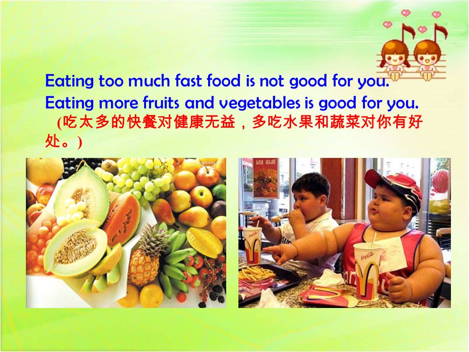 Eating too much fast food is not good for you.Eating more fruits and vegetables is good for you.