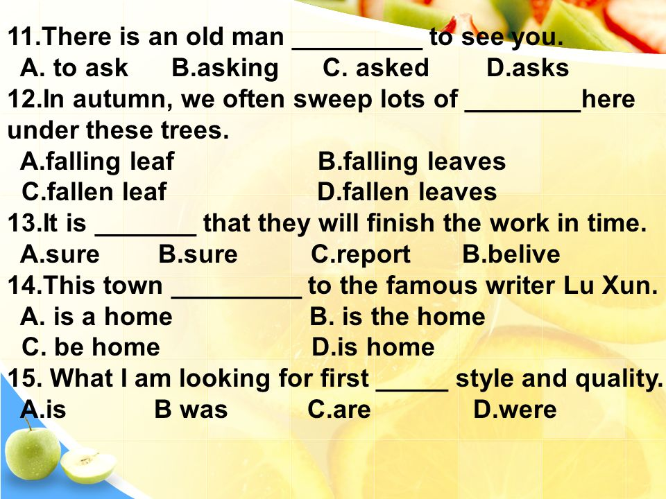 11.There is an old man _________ to see you. A. to ask B.asking C.