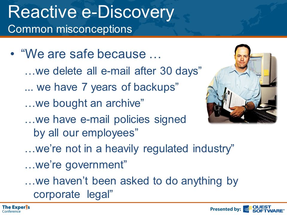 Reactive e-Discovery Common misconceptions We are safe because … …we delete all  after 30 days...