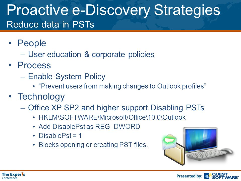 Proactive e-Discovery Strategies Reduce data in PSTs People –User education & corporate policies Process –Enable System Policy Prevent users from making changes to Outlook profiles Technology –Office XP SP2 and higher support Disabling PSTs HKLM\SOFTWARE\Microsoft\Office\10.0\Outlook Add DisablePst as REG_DWORD DisablePst = 1 Blocks opening or creating PST files.