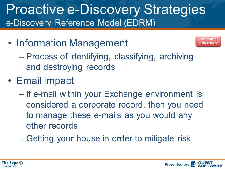 Proactive e-Discovery Strategies e-Discovery Reference Model (EDRM) Information Management –Process of identifying, classifying, archiving and destroying records  impact –If  within your Exchange environment is considered a corporate record, then you need to manage these  s as you would any other records –Getting your house in order to mitigate risk Information Management