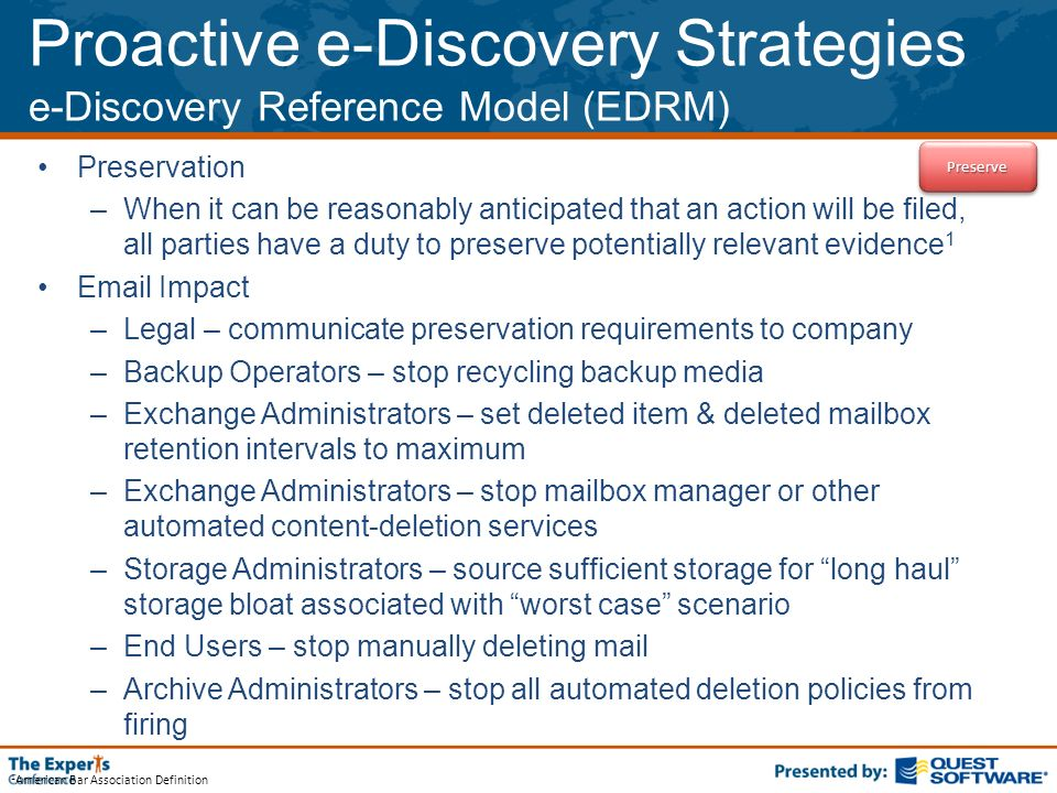 1 American Bar Association Definition Proactive e-Discovery Strategies e-Discovery Reference Model (EDRM) Preservation –When it can be reasonably anticipated that an action will be filed, all parties have a duty to preserve potentially relevant evidence 1  Impact –Legal – communicate preservation requirements to company –Backup Operators – stop recycling backup media –Exchange Administrators – set deleted item & deleted mailbox retention intervals to maximum –Exchange Administrators – stop mailbox manager or other automated content-deletion services –Storage Administrators – source sufficient storage for long haul storage bloat associated with worst case scenario –End Users – stop manually deleting mail –Archive Administrators – stop all automated deletion policies from firing PreservePreserve