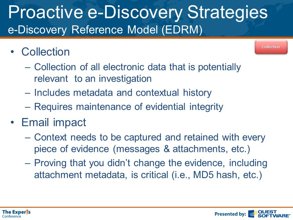 Proactive e-Discovery Strategies e-Discovery Reference Model (EDRM) Collection –Collection of all electronic data that is potentially relevant to an investigation –Includes metadata and contextual history –Requires maintenance of evidential integrity  impact –Context needs to be captured and retained with every piece of evidence (messages & attachments, etc.) –Proving that you didnt change the evidence, including attachment metadata, is critical (i.e., MD5 hash, etc.) CollectionCollection