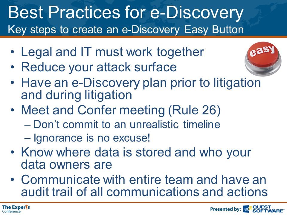 Best Practices for e-Discovery Key steps to create an e-Discovery Easy Button Legal and IT must work together Reduce your attack surface Have an e-Discovery plan prior to litigation and during litigation Meet and Confer meeting (Rule 26) –Dont commit to an unrealistic timeline –Ignorance is no excuse.