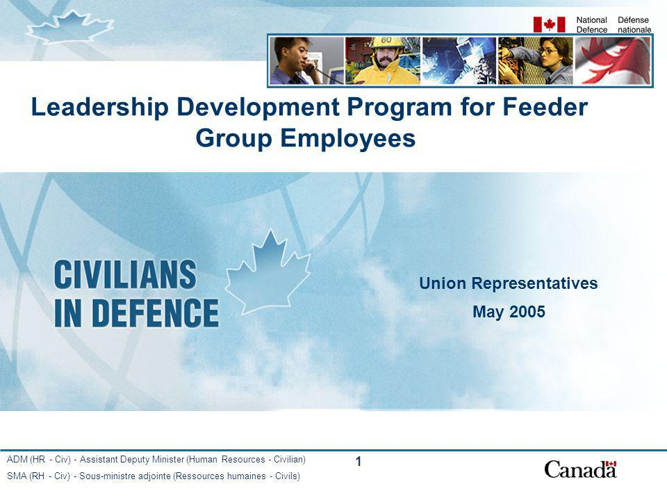 ADM (HR - Civ) - Assistant Deputy Minister (Human Resources - Civilian) SMA (RH - Civ) - Sous-ministre adjointe (Ressources humaines - Civils) 1 Leadership Development Program for Feeder Group Employees Union Representatives May 2005