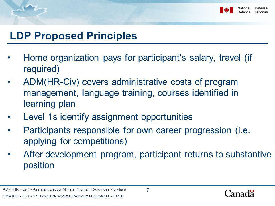 ADM (HR - Civ) - Assistant Deputy Minister (Human Resources - Civilian) SMA (RH - Civ) - Sous-ministre adjointe (Ressources humaines - Civils) 7 LDP Proposed Principles Home organization pays for participants salary, travel (if required) ADM(HR-Civ) covers administrative costs of program management, language training, courses identified in learning plan Level 1s identify assignment opportunities Participants responsible for own career progression (i.e.