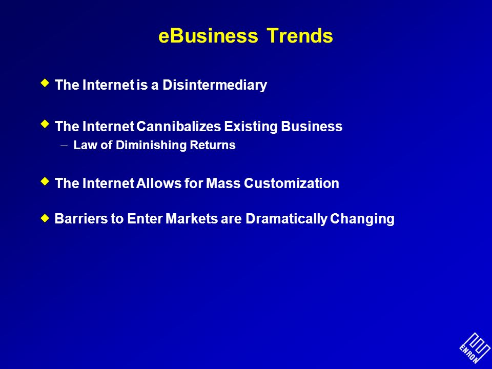 eBusiness Trends The Internet is a Disintermediary The Internet Cannibalizes Existing Business Law of Diminishing Returns The Internet Allows for Mass Customization Barriers to Enter Markets are Dramatically Changing