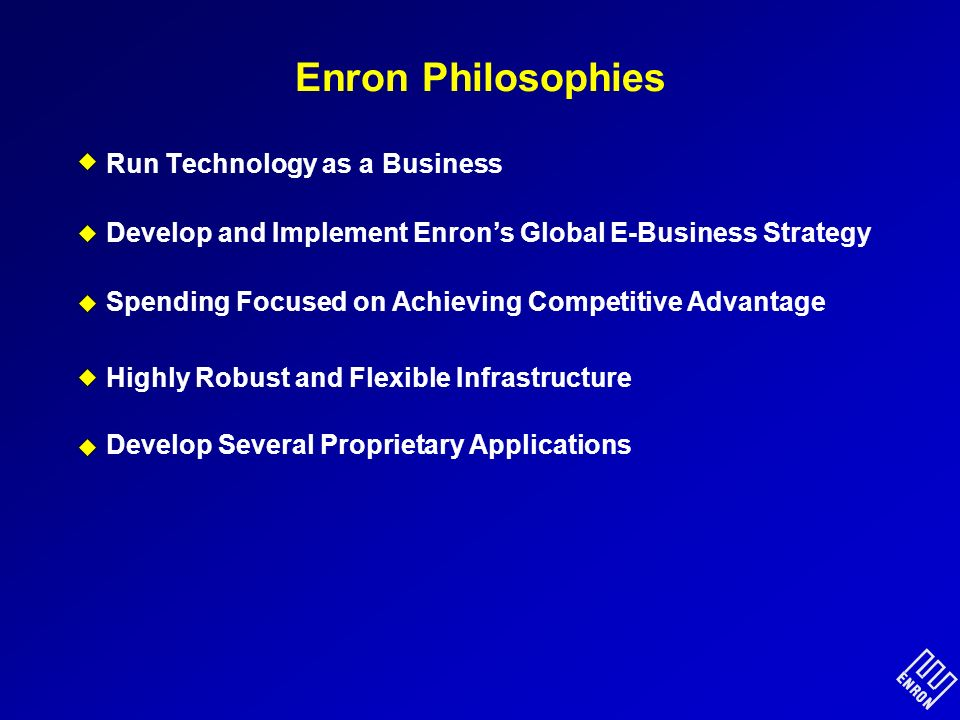 Enron Philosophies Run Technology as a Business Develop and Implement Enrons Global E-Business Strategy Spending Focused on Achieving Competitive Advantage Highly Robust and Flexible Infrastructure Develop Several Proprietary Applications