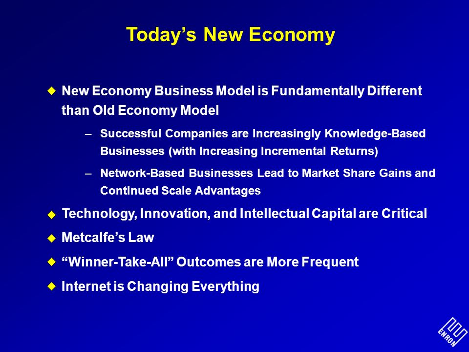 Todays New Economy New Economy Business Model is Fundamentally Different than Old Economy Model –Successful Companies are Increasingly Knowledge-Based Businesses (with Increasing Incremental Returns) –Network-Based Businesses Lead to Market Share Gains and Continued Scale Advantages Technology, Innovation, and Intellectual Capital are Critical Metcalfes Law Winner-Take-All Outcomes are More Frequent Internet is Changing Everything