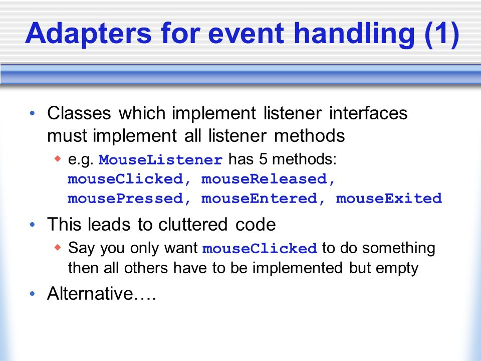 Adapters for event handling (1) Classes which implement listener interfaces must implement all listener methods e.g.