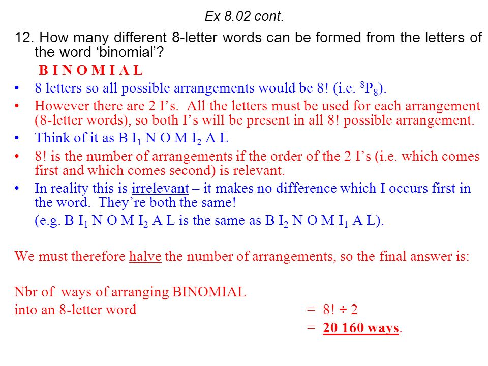 Ex 8.02 cont. 12. How many different 8-letter words can be formed from the letters of the word binomial? B I N O M I A L 8 letters so all possible arr