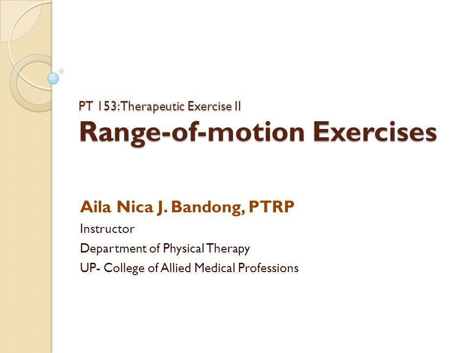 PT 153: Therapeutic Exercise II Range-of-motion Exercises Aila Nica J. Bandong, PTRP Instructor Department of Physical Therapy UP- College of Allied M