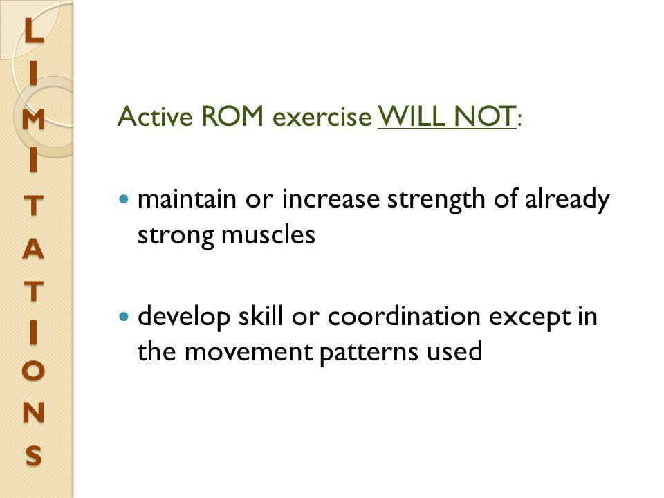Active ROM exercise WILL NOT : maintain or increase strength of already strong muscles develop skill or coordination except in the movement patterns u