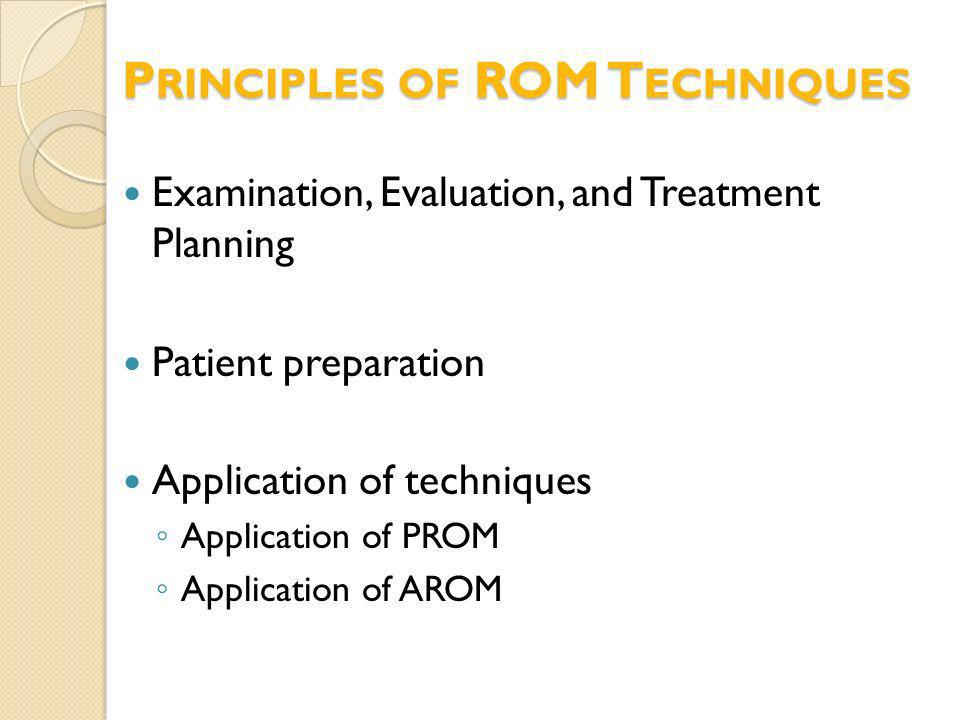 P RINCIPLES OF ROM T ECHNIQUES Examination, Evaluation, and Treatment Planning Patient preparation Application of techniques Application of PROM Appli