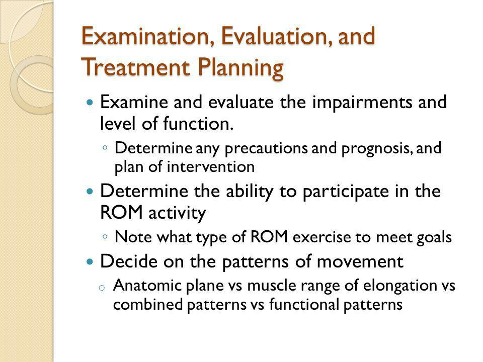Examination, Evaluation, and Treatment Planning Examine and evaluate the impairments and level of function. Determine any precautions and prognosis, a