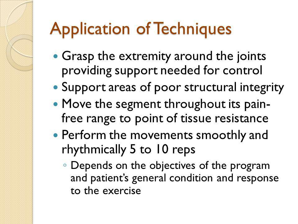 Application of Techniques Grasp the extremity around the joints providing support needed for control Support areas of poor structural integrity Move t