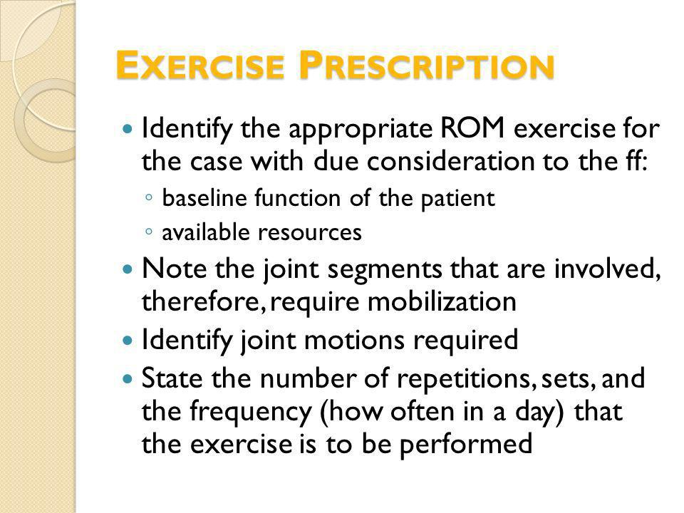 Identify the appropriate ROM exercise for the case with due consideration to the ff: baseline function of the patient available resources Note the joi
