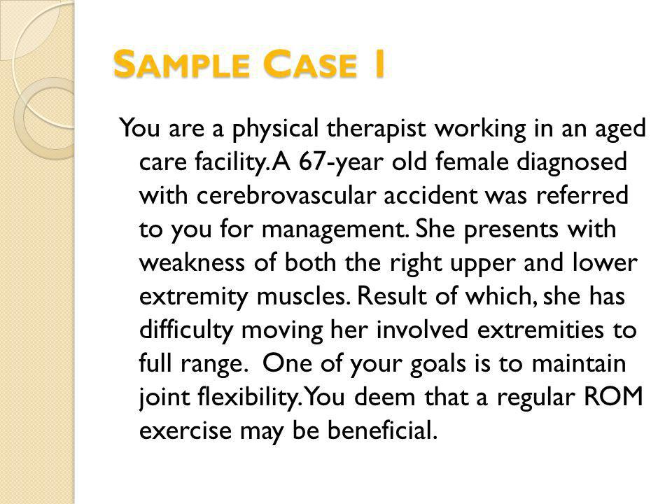 You are a physical therapist working in an aged care facility. A 67-year old female diagnosed with cerebrovascular accident was referred to you for ma