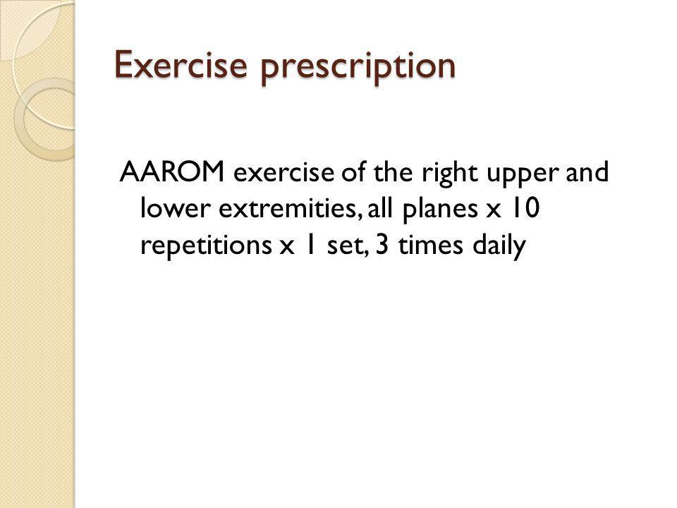 Exercise prescription AAROM exercise of the right upper and lower extremities, all planes x 10 repetitions x 1 set, 3 times daily