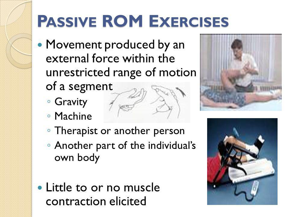 P ASSIVE ROM E XERCISES Movement produced by an external force within the unrestricted range of motion of a segment Gravity Machine Therapist or anoth