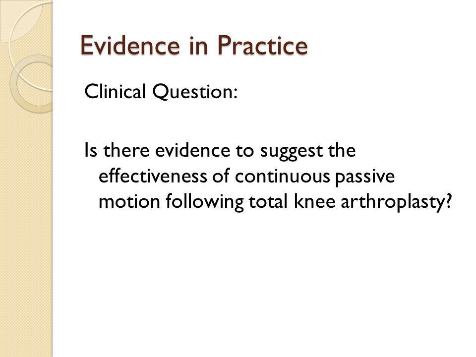 Evidence in Practice Clinical Question: Is there evidence to suggest the effectiveness of continuous passive motion following total knee arthroplasty?