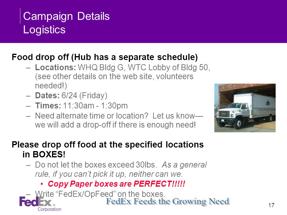 17 Campaign Details Logistics Food drop off (Hub has a separate schedule) –Locations: WHQ Bldg G, WTC Lobby of Bldg 50, (see other details on the web