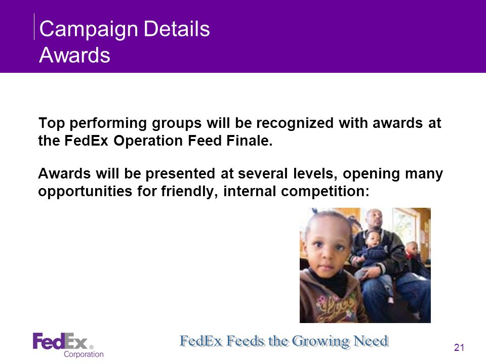 21 Campaign Details Awards Top performing groups will be recognized with awards at the FedEx Operation Feed Finale. Awards will be presented at severa