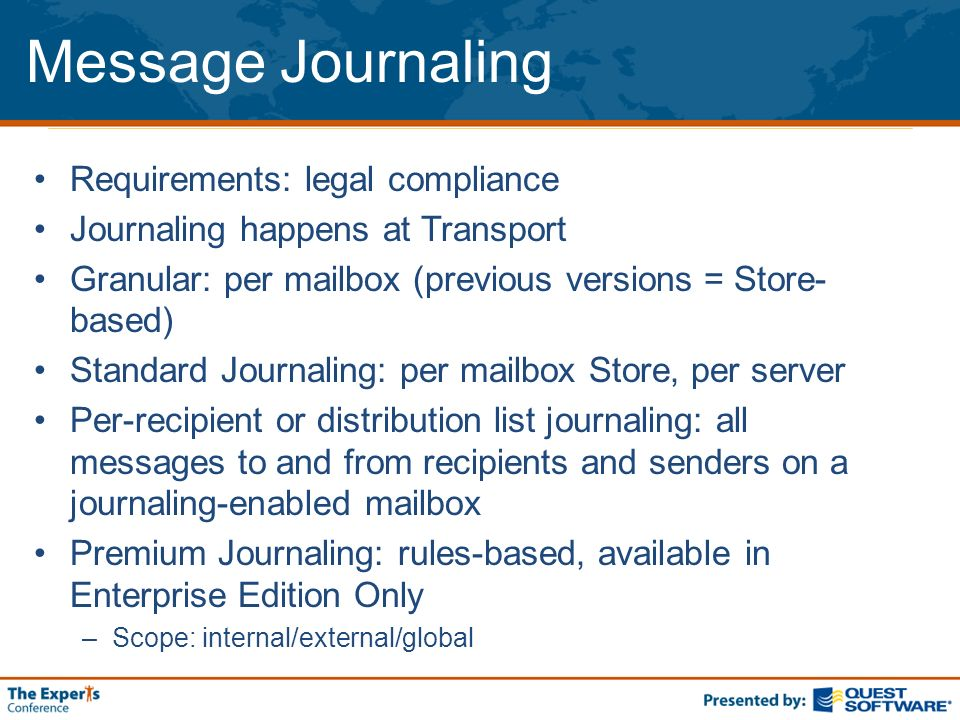 Message Journaling Requirements: legal compliance Journaling happens at Transport Granular: per mailbox (previous versions = Store- based) Standard Journaling: per mailbox Store, per server Per-recipient or distribution list journaling: all messages to and from recipients and senders on a journaling-enabled mailbox Premium Journaling: rules-based, available in Enterprise Edition Only –Scope: internal/external/global