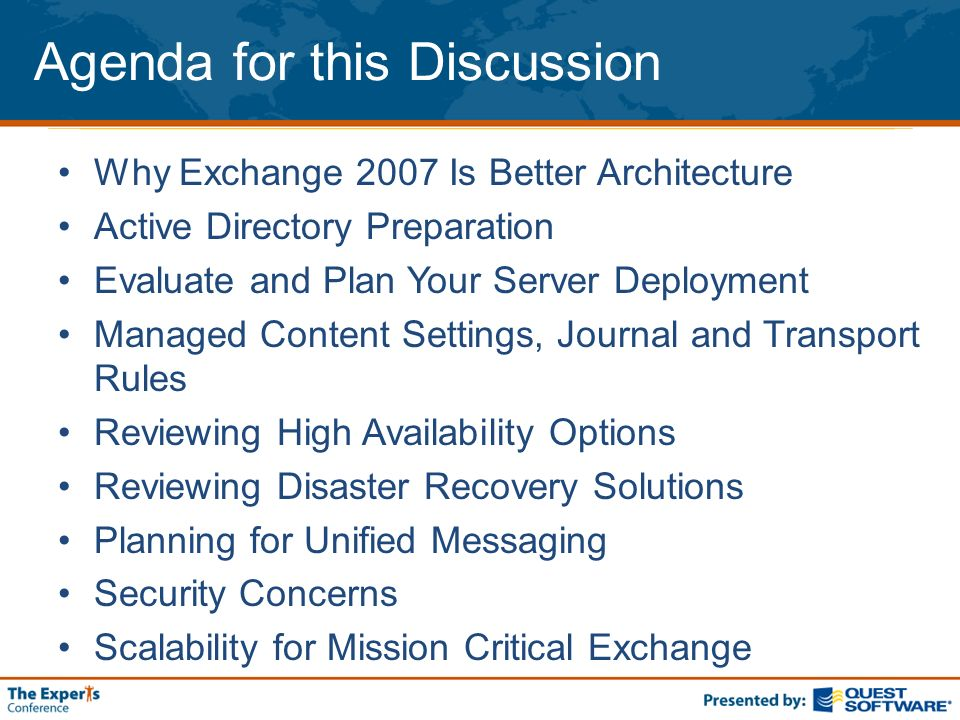 Agenda for this Discussion Why Exchange 2007 Is Better Architecture Active Directory Preparation Evaluate and Plan Your Server Deployment Managed Content Settings, Journal and Transport Rules Reviewing High Availability Options Reviewing Disaster Recovery Solutions Planning for Unified Messaging Security Concerns Scalability for Mission Critical Exchange