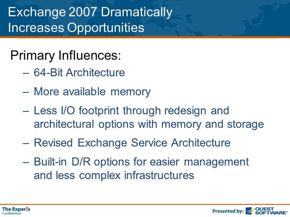 Exchange 2007 Dramatically Increases Opportunities Primary Influences : –64-Bit Architecture –More available memory –Less I/O footprint through redesign and architectural options with memory and storage –Revised Exchange Service Architecture –Built-in D/R options for easier management and less complex infrastructures