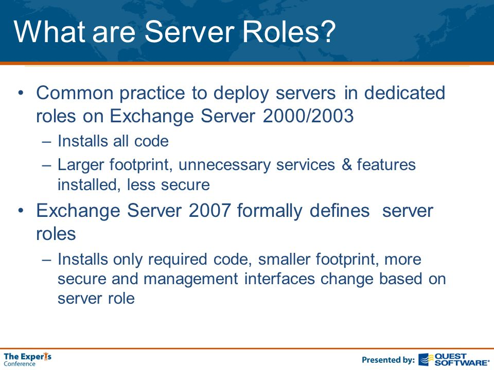 Server Roles One server can have more than one role installed Cant co-exist: Cluster Mailbox and Edge roles Required roles in an Org: Mailbox, CAS, Hub Transport –Single server deployments: install all three required roles Optional: Edge Transport, Unified Messaging Edge Hub Transport Server Client Access Server Mailbox Unified Messaging