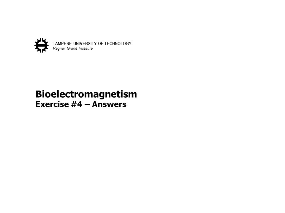 Bioelectromagnetism Exercise #4 – Answers TAMPERE UNIVERSITY OF TECHNOLOGY Ragnar Granit Institute
