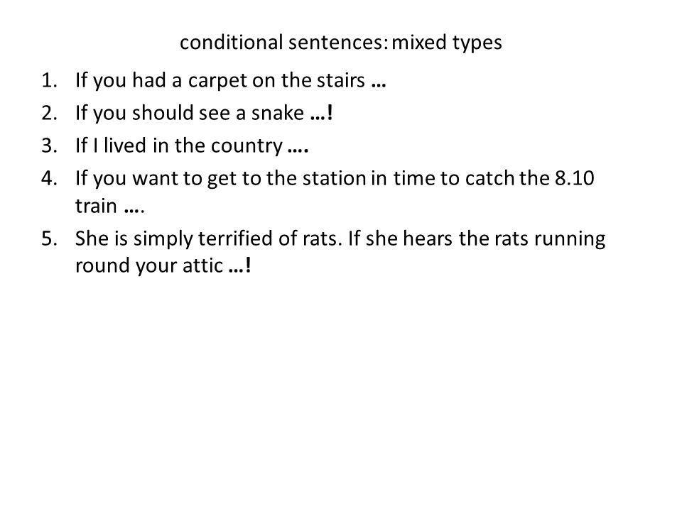 conditional sentences: mixed types 1.If you had a carpet on the stairs … 2.If you should see a snake …! 3.If I lived in the country …. 4.If you want t