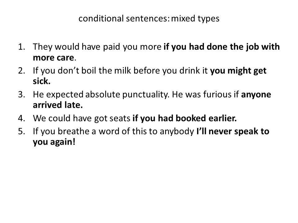 conditional sentences: mixed types 1.They would have paid you more if you had done the job with more care. 2.If you dont boil the milk before you drin