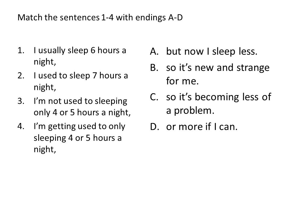 Match the sentences 1-4 with endings A-D 1.I usually sleep 6 hours a night, 2.I used to sleep 7 hours a night, 3.Im not used to sleeping only 4 or 5 h