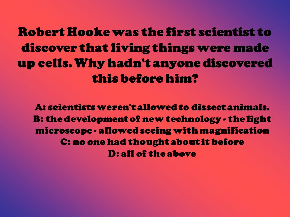 Robert Hooke was the first scientist to discover that living things were made up cells. Why hadn't anyone discovered this before him? A: scientists we