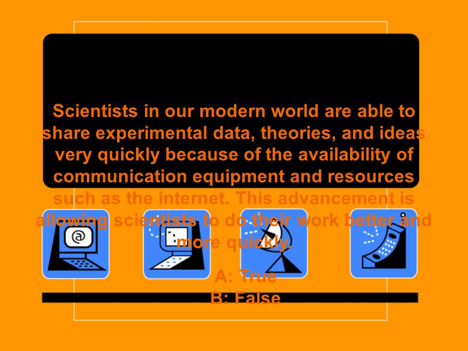 Scientists in our modern world are able to share experimental data, theories, and ideas very quickly because of the availability of communication equipment and resources such as the internet.