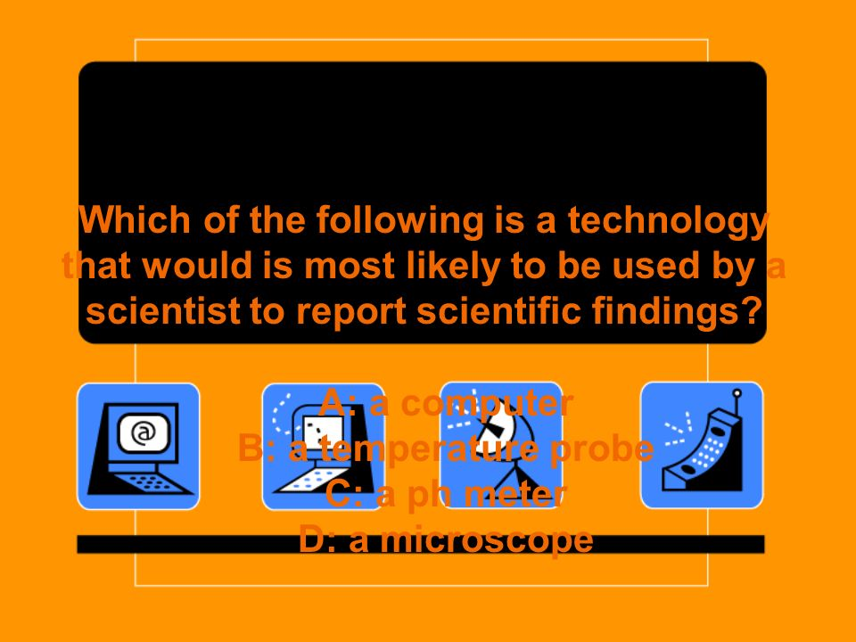 Which of the following is a technology that would is most likely to be used by a scientist to report scientific findings? A: a computer B: a temperatu