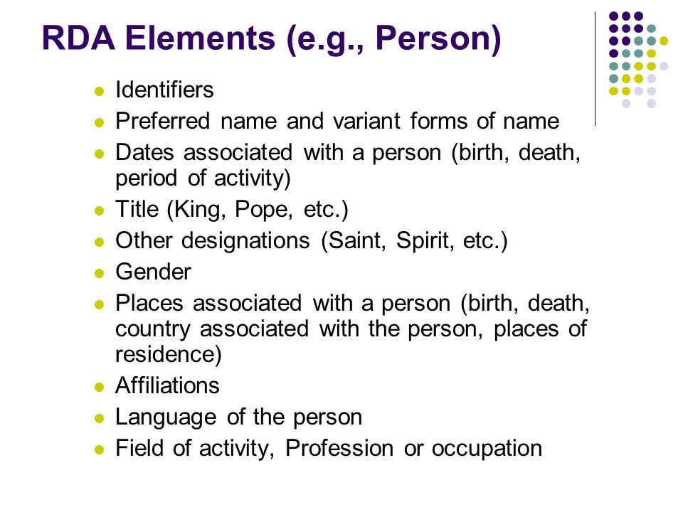 RDA Elements (e.g., Person) Identifiers Preferred name and variant forms of name Dates associated with a person (birth, death, period of activity) Title (King, Pope, etc.) Other designations (Saint, Spirit, etc.) Gender Places associated with a person (birth, death, country associated with the person, places of residence) Affiliations Language of the person Field of activity, Profession or occupation