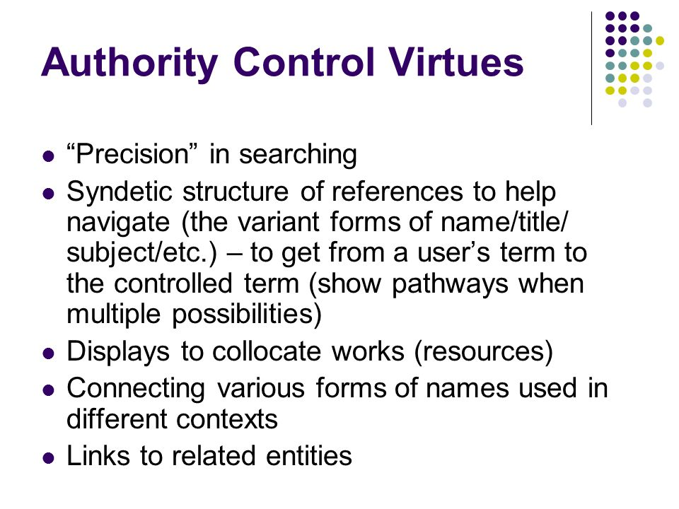 Authority Control Virtues Precision in searching Syndetic structure of references to help navigate (the variant forms of name/title/ subject/etc.) – to get from a users term to the controlled term (show pathways when multiple possibilities) Displays to collocate works (resources) Connecting various forms of names used in different contexts Links to related entities