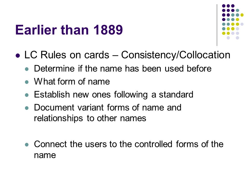 Earlier than 1889 LC Rules on cards – Consistency/Collocation Determine if the name has been used before What form of name Establish new ones following a standard Document variant forms of name and relationships to other names Connect the users to the controlled forms of the name