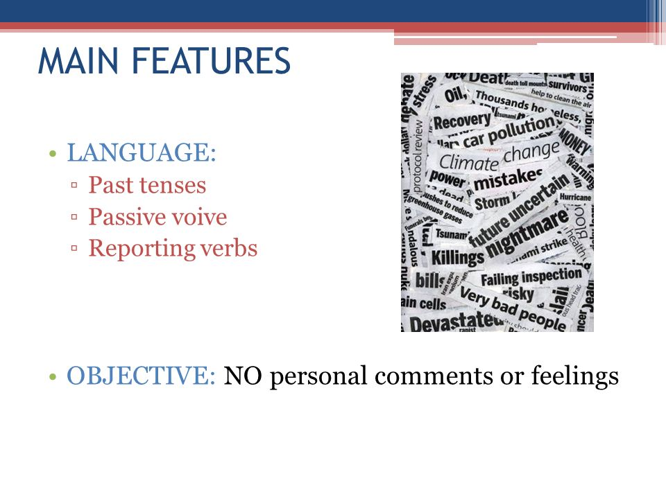 MAIN FEATURES LANGUAGE: Past tenses Passive voive Reporting verbs OBJECTIVE: NO personal comments or feelings
