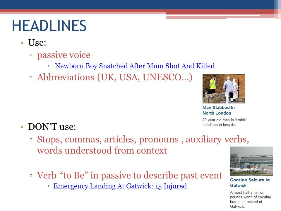 HEADLINES Use: passive voice Newborn Boy Snatched After Mum Shot And Killed Abbreviations (UK, USA, UNESCO…) DONT use: Stops, commas, articles, pronou