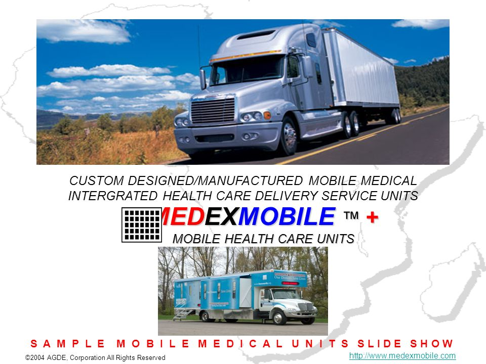 ©2004 AGDE, Corporation All Rights Reserved http://www.medexmobile.com MEDEXMOBILE + MOBILE HEALTH CARE UNITS CUSTOM DESIGNED/MANUFACTURED MOBILE MEDI