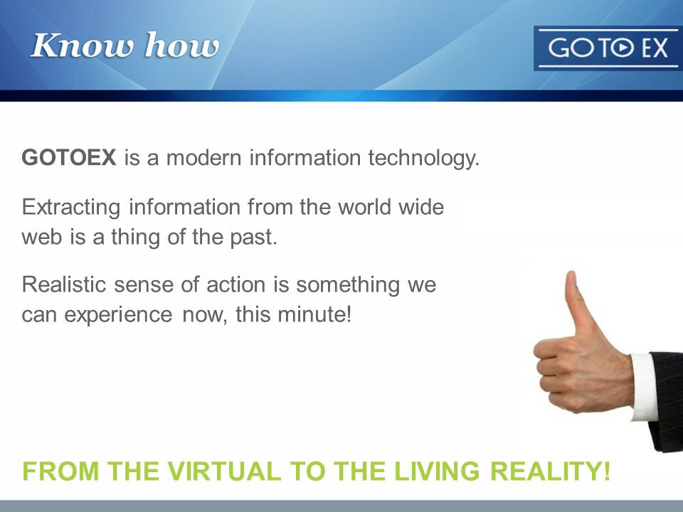 GOTOEX is a modern information technology. Extracting information from the world wide web is a thing of the past. Realistic sense of action is somethi
